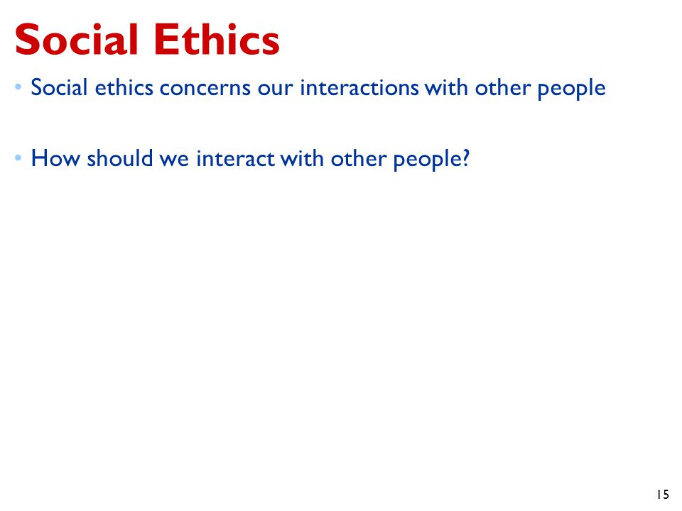 Social Ethics Social ethics concerns our interactions with other people. How should we interact with other people