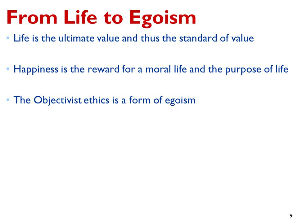 From Life to Egoism Life is the ultimate value and thus the standard of value. Happiness is the reward for a moral life and the purpose of life.