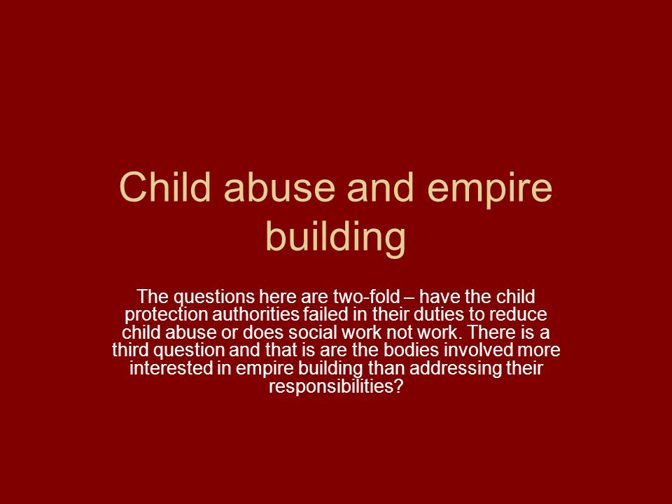 Child abuse and empire building