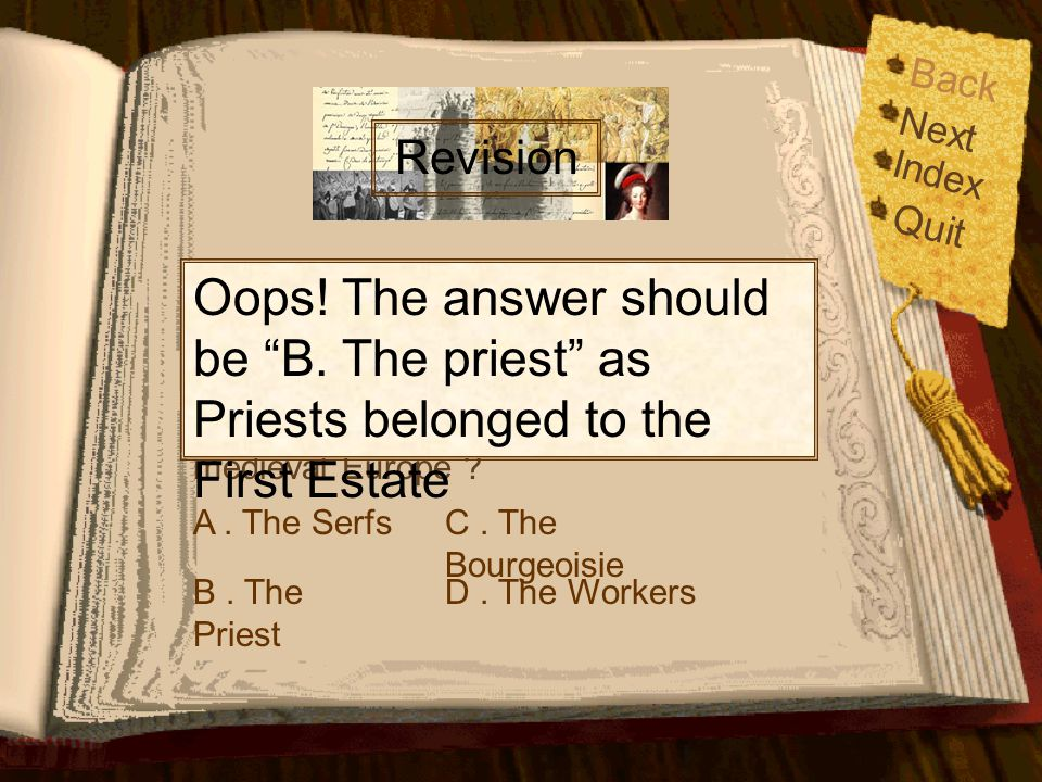 Back Next. Revision. Index. Quit. Oops! The answer should be B. The priest as Priests belonged to the First Estate.
