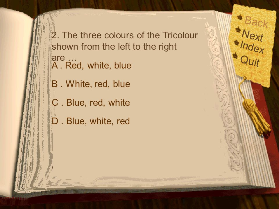 Back 2. The three colours of the Tricolour shown from the left to the right are … Next. Index. Quit.