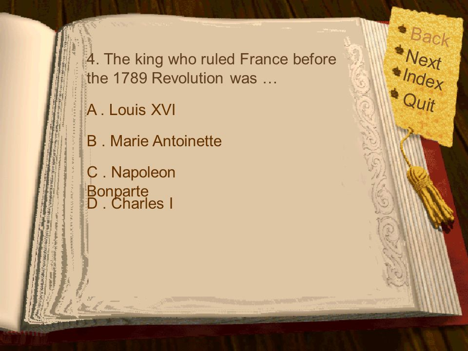 Back 4. The king who ruled France before the 1789 Revolution was … Next. Index. Quit. A . Louis XVI.