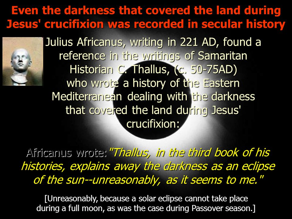 Even the darkness that covered the land during Jesus crucifixion was recorded in secular history