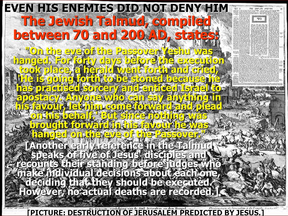 EVEN HIS ENEMIES DID NOT DENY HIM The Jewish Talmud, compiled between 70 and 200 AD, states: