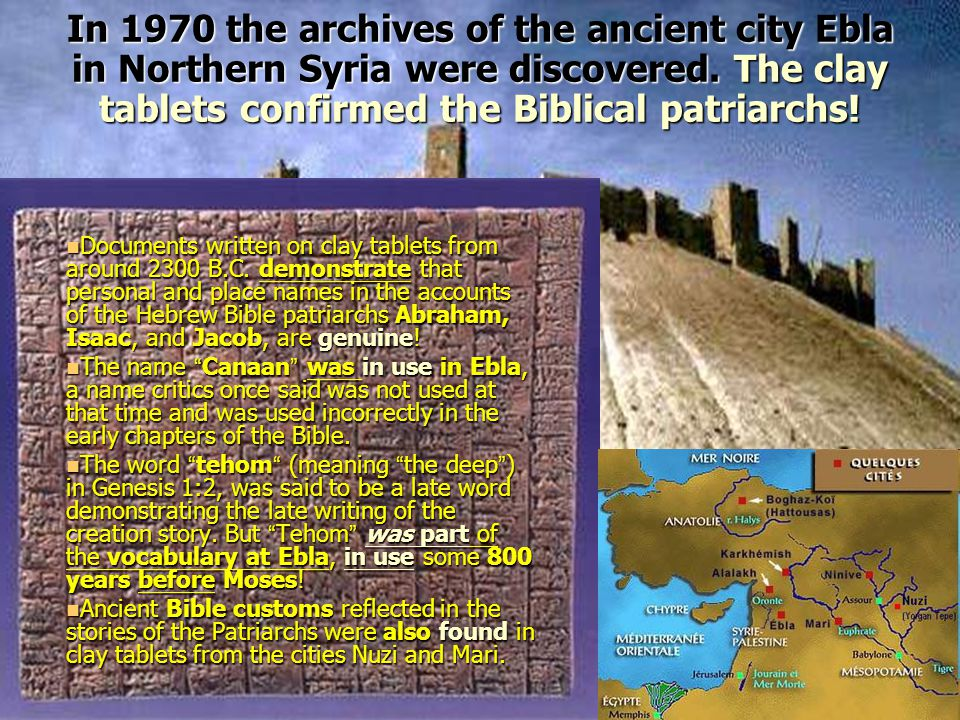 In 1970 the archives of the ancient city Ebla in Northern Syria were discovered. The clay tablets confirmed the Biblical patriarchs!