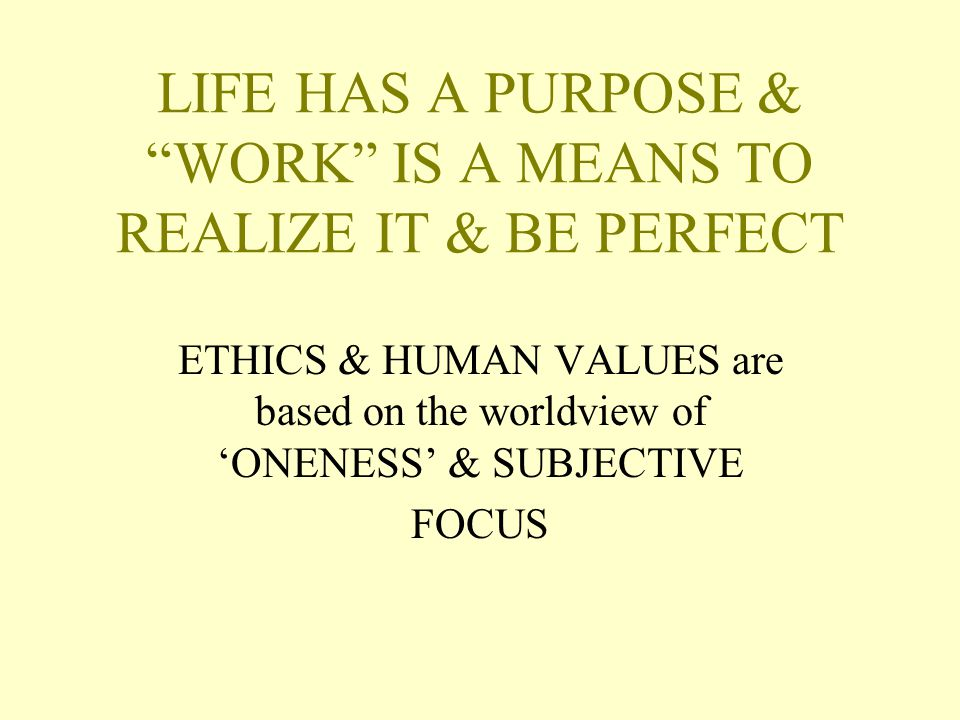 LIFE HAS A PURPOSE & WORK IS A MEANS TO REALIZE IT & BE PERFECT