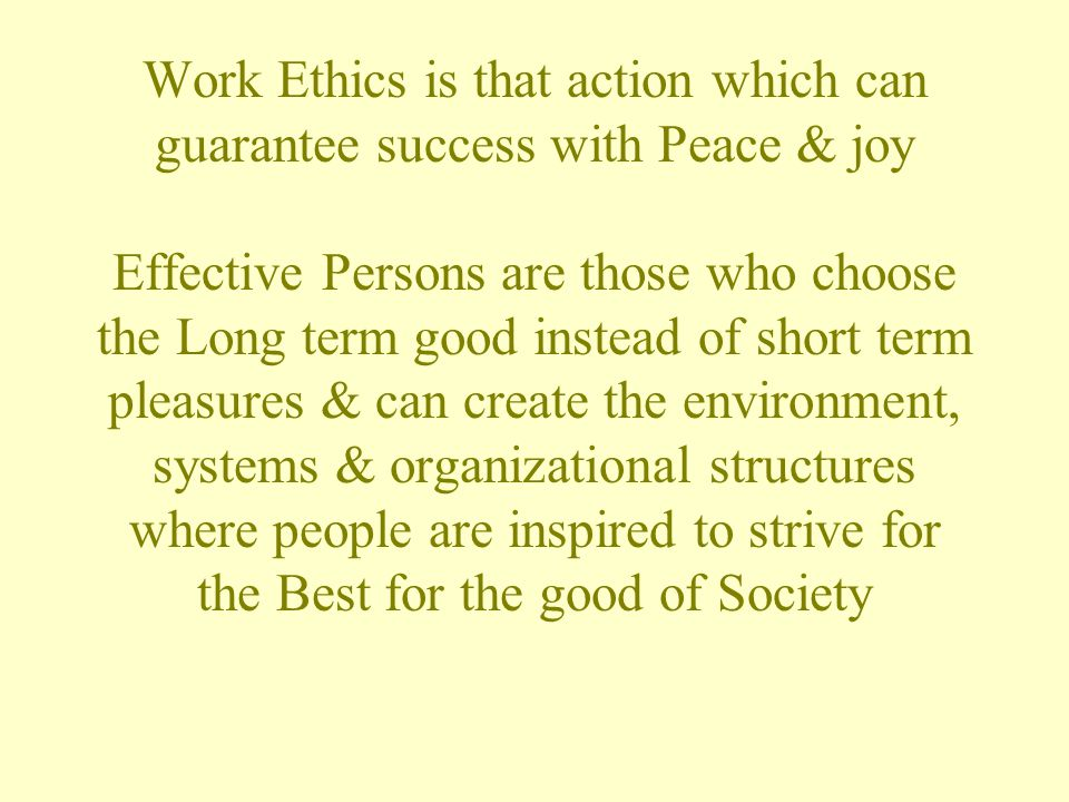 Work Ethics is that action which can guarantee success with Peace & joy Effective Persons are those who choose the Long term good instead of short term pleasures & can create the environment, systems & organizational structures where people are inspired to strive for the Best for the good of Society