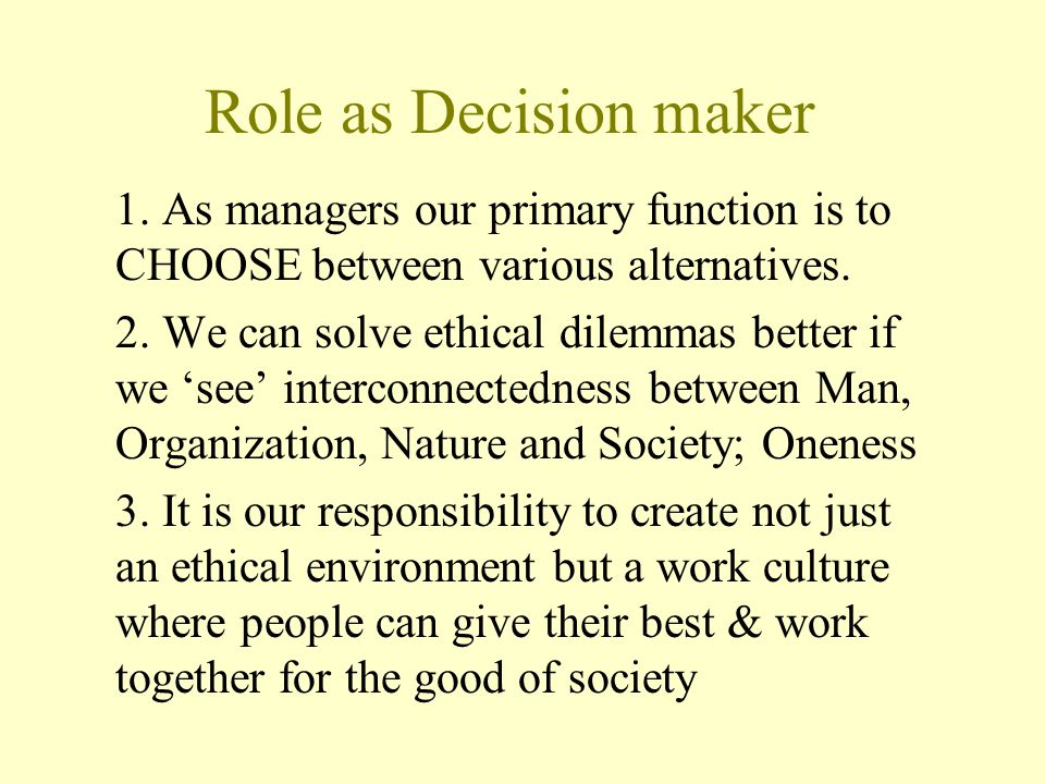 Role as Decision maker 1. As managers our primary function is to CHOOSE between various alternatives.
