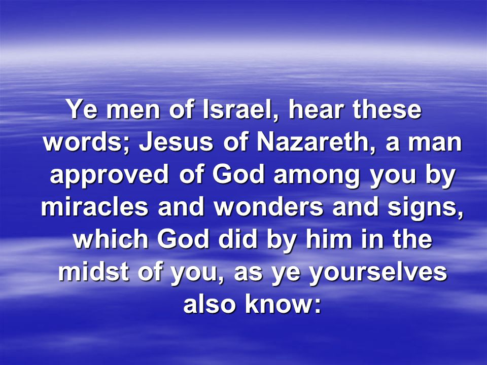 Ye men of Israel, hear these words; Jesus of Nazareth, a man approved of God among you by miracles and wonders and signs, which God did by him in the midst of you, as ye yourselves also know: