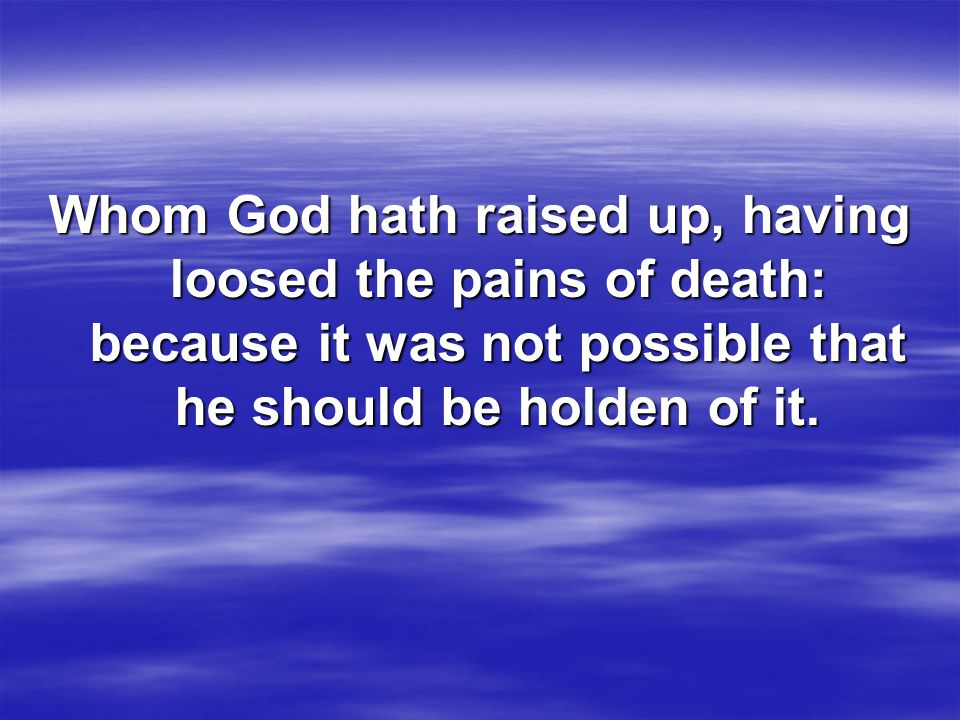 Whom God hath raised up, having loosed the pains of death: because it was not possible that he should be holden of it.