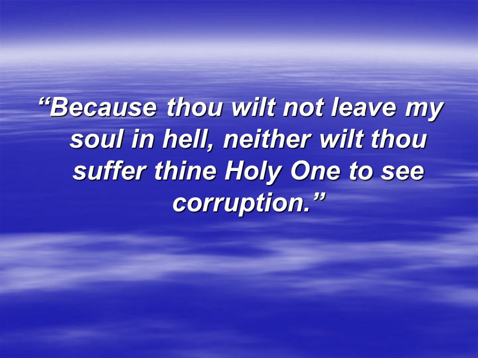 Because thou wilt not leave my soul in hell, neither wilt thou suffer thine Holy One to see corruption.