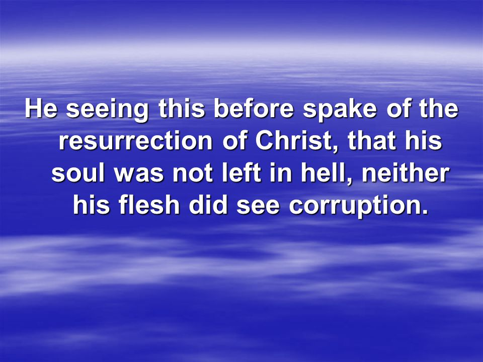 He seeing this before spake of the resurrection of Christ, that his soul was not left in hell, neither his flesh did see corruption.