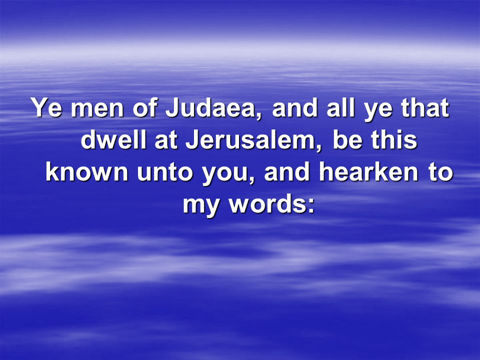 Ye men of Judaea, and all ye that dwell at Jerusalem, be this known unto you, and hearken to my words: