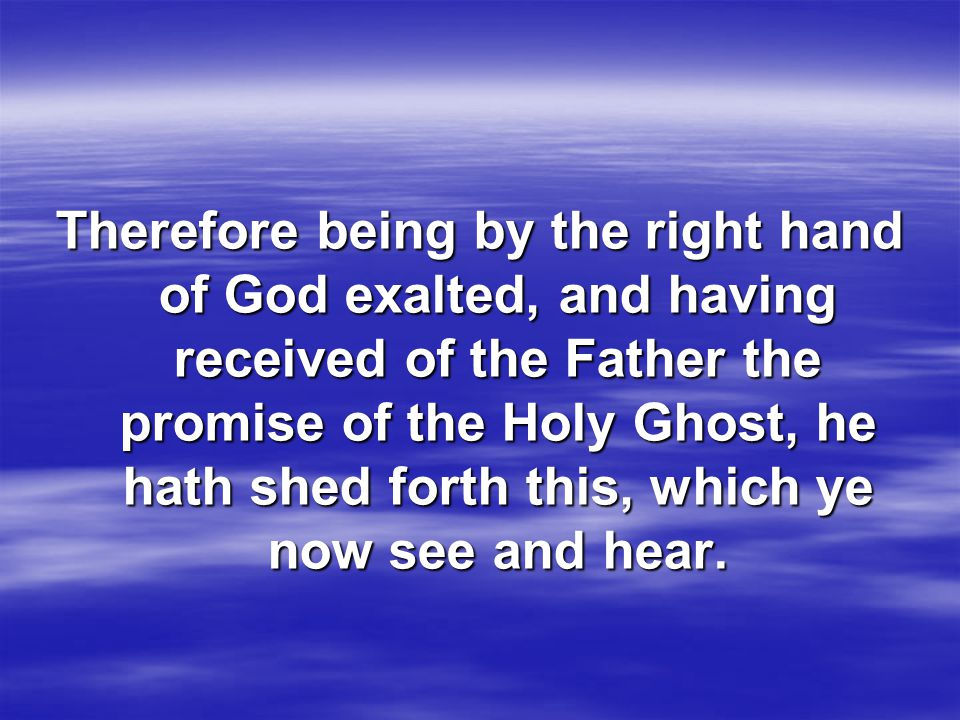 Therefore being by the right hand of God exalted, and having received of the Father the promise of the Holy Ghost, he hath shed forth this, which ye now see and hear.