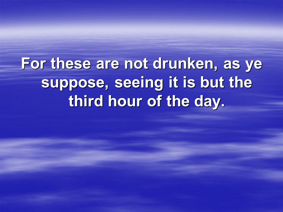 For these are not drunken, as ye suppose, seeing it is but the third hour of the day.