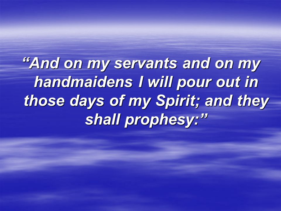 And on my servants and on my handmaidens I will pour out in those days of my Spirit; and they shall prophesy: