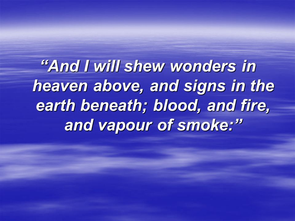 And I will shew wonders in heaven above, and signs in the earth beneath; blood, and fire, and vapour of smoke: