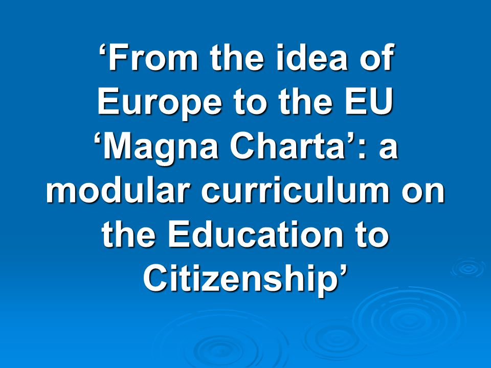 'From the idea of Europe to the EU 'Magna Charta': a modular curriculum on the Education to Citizenship'