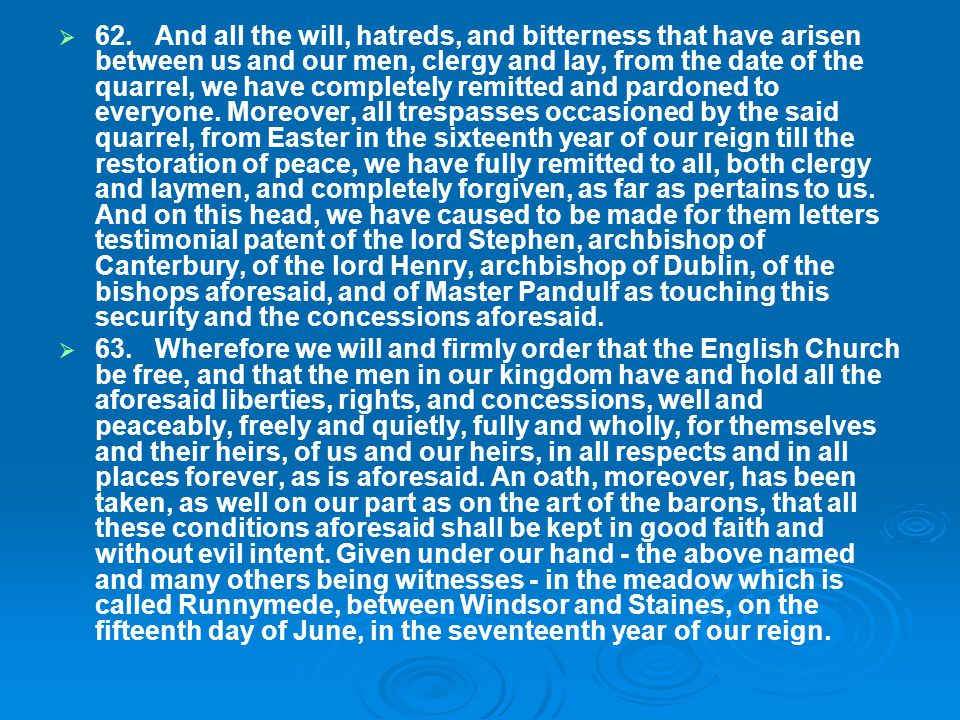 62. And all the will, hatreds, and bitterness that have arisen between us and our men, clergy and lay, from the date of the quarrel, we have completely remitted and pardoned to everyone. Moreover, all trespasses occasioned by the said quarrel, from Easter in the sixteenth year of our reign till the restoration of peace, we have fully remitted to all, both clergy and laymen, and completely forgiven, as far as pertains to us. And on this head, we have caused to be made for them letters testimonial patent of the lord Stephen, archbishop of Canterbury, of the lord Henry, archbishop of Dublin, of the bishops aforesaid, and of Master Pandulf as touching this security and the concessions aforesaid.