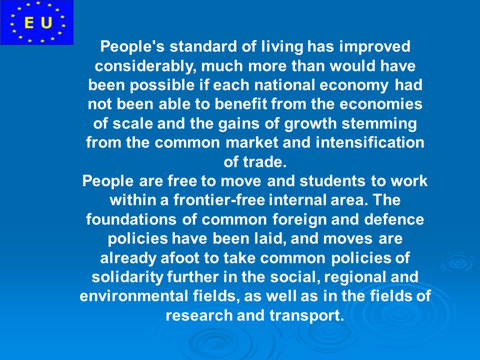 People s standard of living has improved considerably, much more than would have been possible if each national economy had not been able to benefit from the economies of scale and the gains of growth stemming from the common market and intensification of trade.