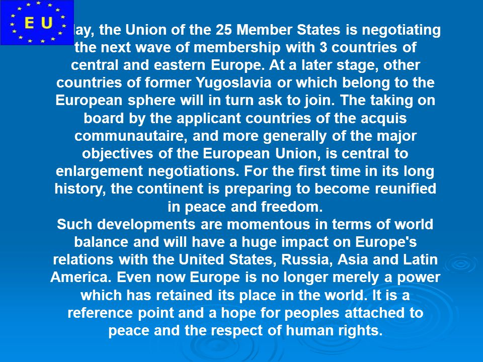 Today, the Union of the 25 Member States is negotiating the next wave of membership with 3 countries of central and eastern Europe. At a later stage, other countries of former Yugoslavia or which belong to the European sphere will in turn ask to join. The taking on board by the applicant countries of the acquis communautaire, and more generally of the major objectives of the European Union, is central to enlargement negotiations. For the first time in its long history, the continent is preparing to become reunified in peace and freedom.