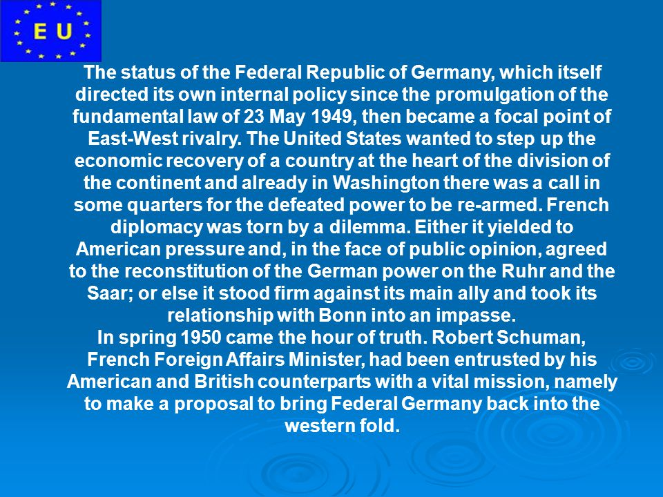 The status of the Federal Republic of Germany, which itself directed its own internal policy since the promulgation of the fundamental law of 23 May 1949, then became a focal point of East-West rivalry. The United States wanted to step up the economic recovery of a country at the heart of the division of the continent and already in Washington there was a call in some quarters for the defeated power to be re-armed. French diplomacy was torn by a dilemma. Either it yielded to American pressure and, in the face of public opinion, agreed to the reconstitution of the German power on the Ruhr and the Saar; or else it stood firm against its main ally and took its relationship with Bonn into an impasse.