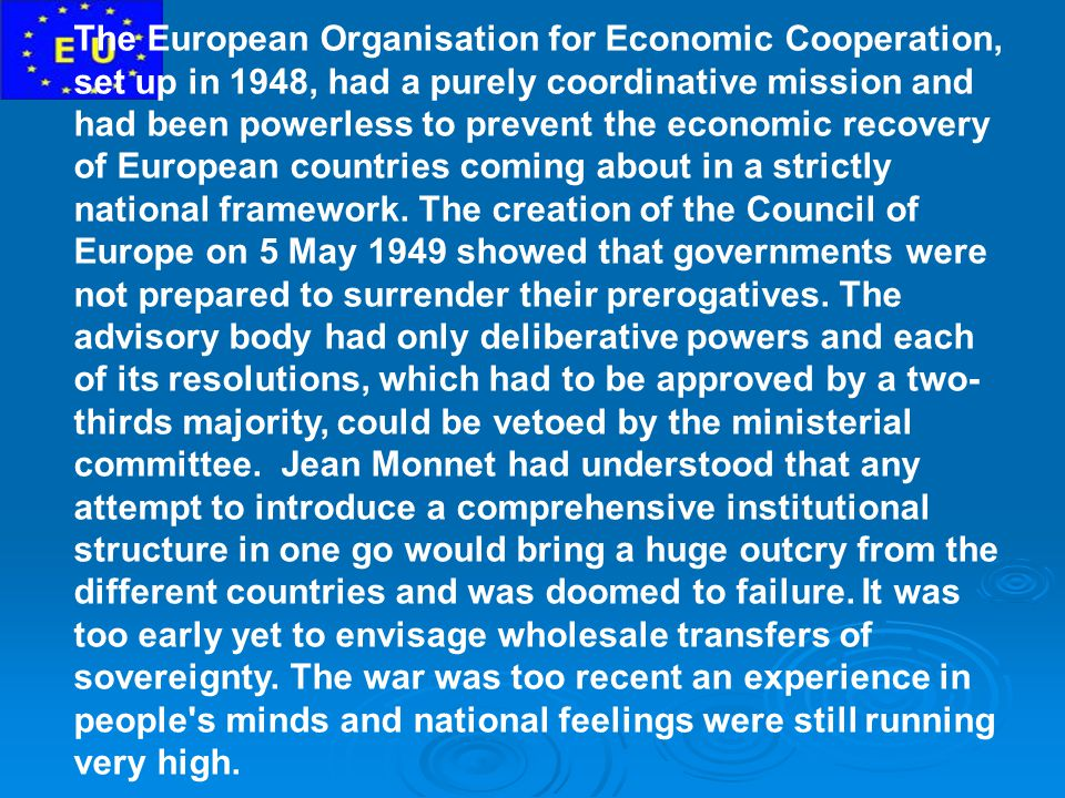 The European Organisation for Economic Cooperation, set up in 1948, had a purely coordinative mission and had been powerless to prevent the economic recovery of European countries coming about in a strictly national framework.