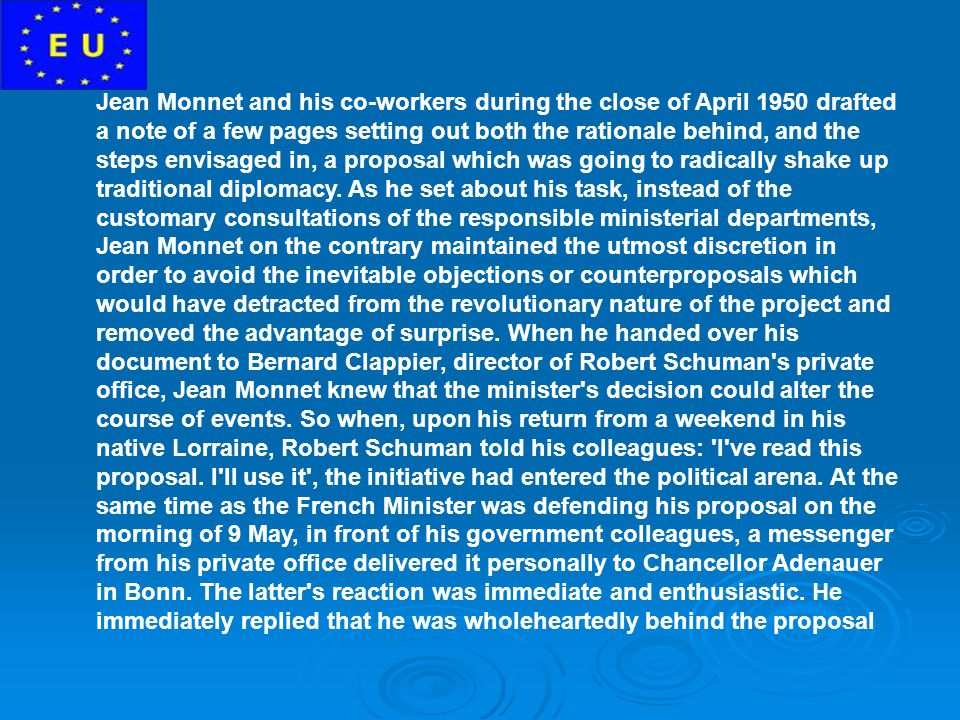 Jean Monnet and his co-workers during the close of April 1950 drafted a note of a few pages setting out both the rationale behind, and the steps envisaged in, a proposal which was going to radically shake up traditional diplomacy.