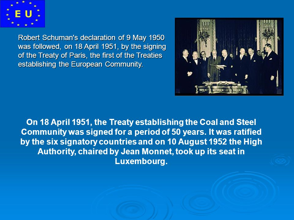 Robert Schuman s declaration of 9 May 1950 was followed, on 18 April 1951, by the signing of the Treaty of Paris, the first of the Treaties establishing the European Community.
