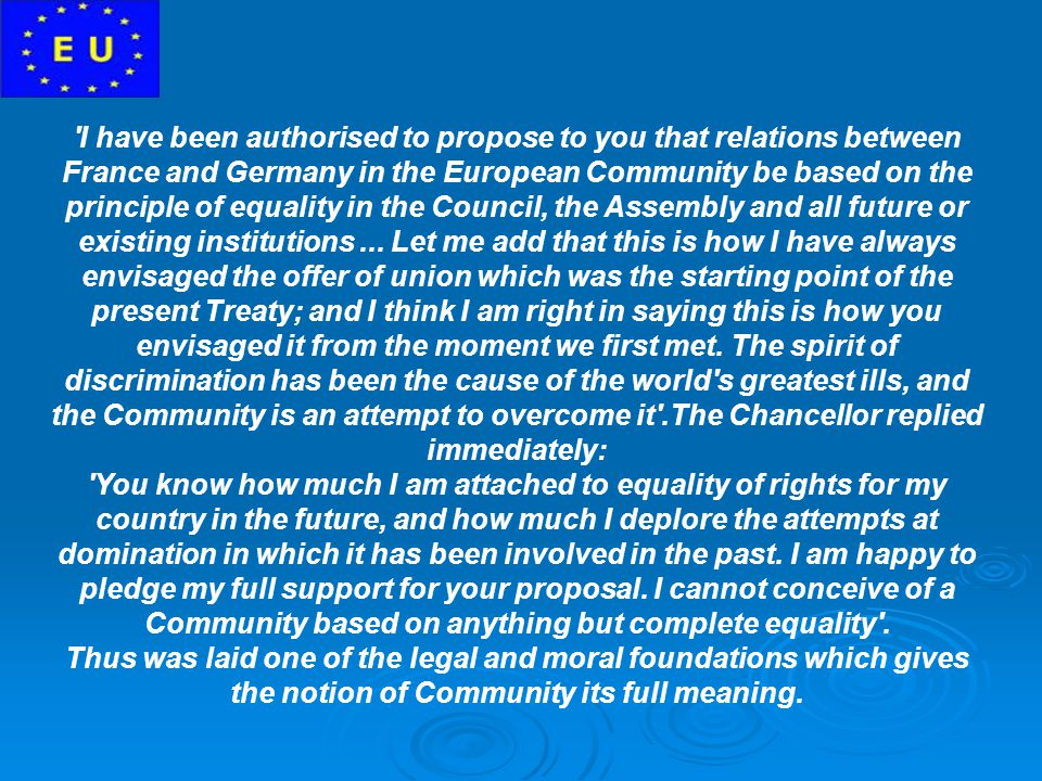 I have been authorised to propose to you that relations between France and Germany in the European Community be based on the principle of equality in the Council, the Assembly and all future or existing institutions ... Let me add that this is how I have always envisaged the offer of union which was the starting point of the present Treaty; and I think I am right in saying this is how you envisaged it from the moment we first met. The spirit of discrimination has been the cause of the world s greatest ills, and the Community is an attempt to overcome it .The Chancellor replied immediately: