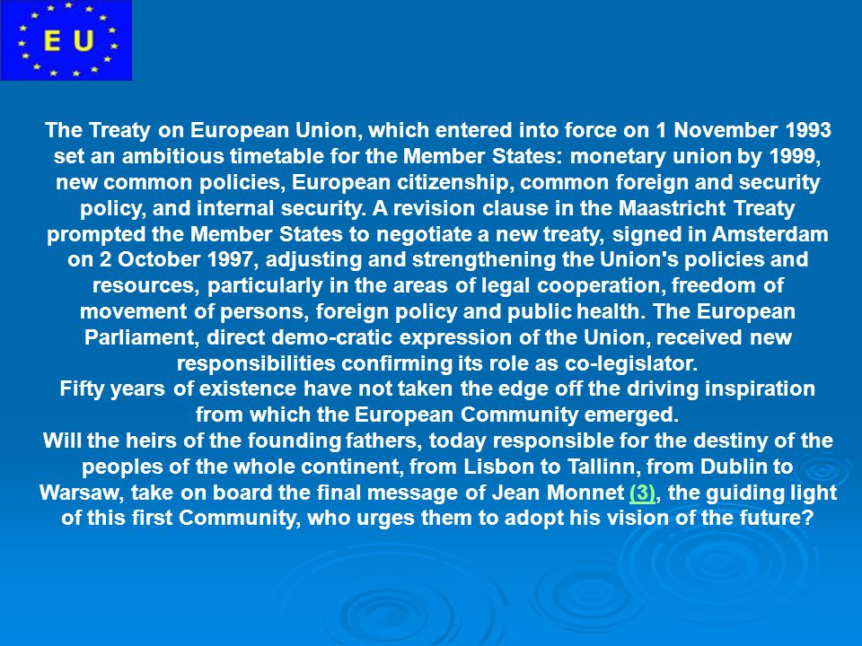 The Treaty on European Union, which entered into force on 1 November 1993 set an ambitious timetable for the Member States: monetary union by 1999, new common policies, European citizenship, common foreign and security policy, and internal security. A revision clause in the Maastricht Treaty prompted the Member States to negotiate a new treaty, signed in Amsterdam on 2 October 1997, adjusting and strengthening the Union s policies and resources, particularly in the areas of legal cooperation, freedom of movement of persons, foreign policy and public health. The European Parliament, direct demo-cratic expression of the Union, received new responsibilities confirming its role as co-legislator.