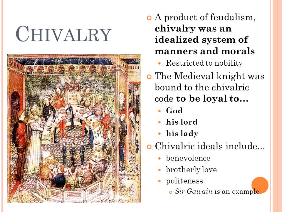Chivalry A product of feudalism, chivalry was an idealized system of manners and morals. Restricted to nobility.
