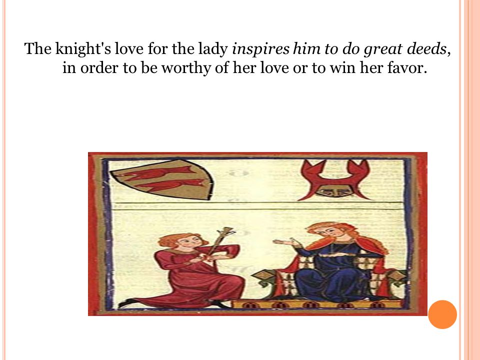 The knight s love for the lady inspires him to do great deeds, in order to be worthy of her love or to win her favor.