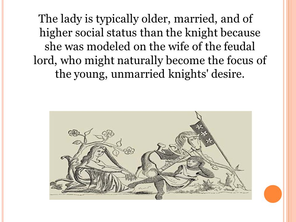 The lady is typically older, married, and of higher social status than the knight because she was modeled on the wife of the feudal lord, who might naturally become the focus of the young, unmarried knights desire.