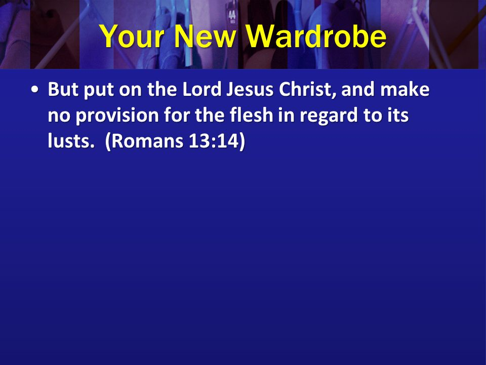 Your New Wardrobe But put on the Lord Jesus Christ, and make no provision for the flesh in regard to its lusts.