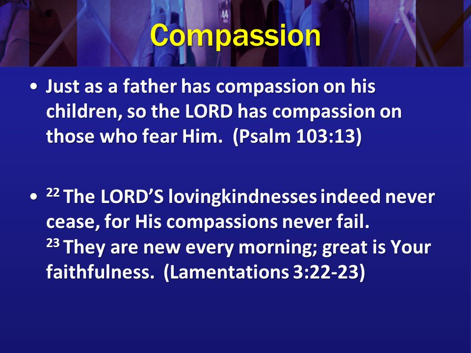 Compassion Just as a father has compassion on his children, so the LORD has compassion on those who fear Him. (Psalm 103:13)