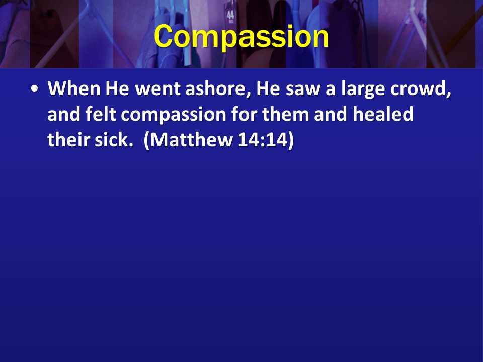 Compassion When He went ashore, He saw a large crowd, and felt compassion for them and healed their sick.