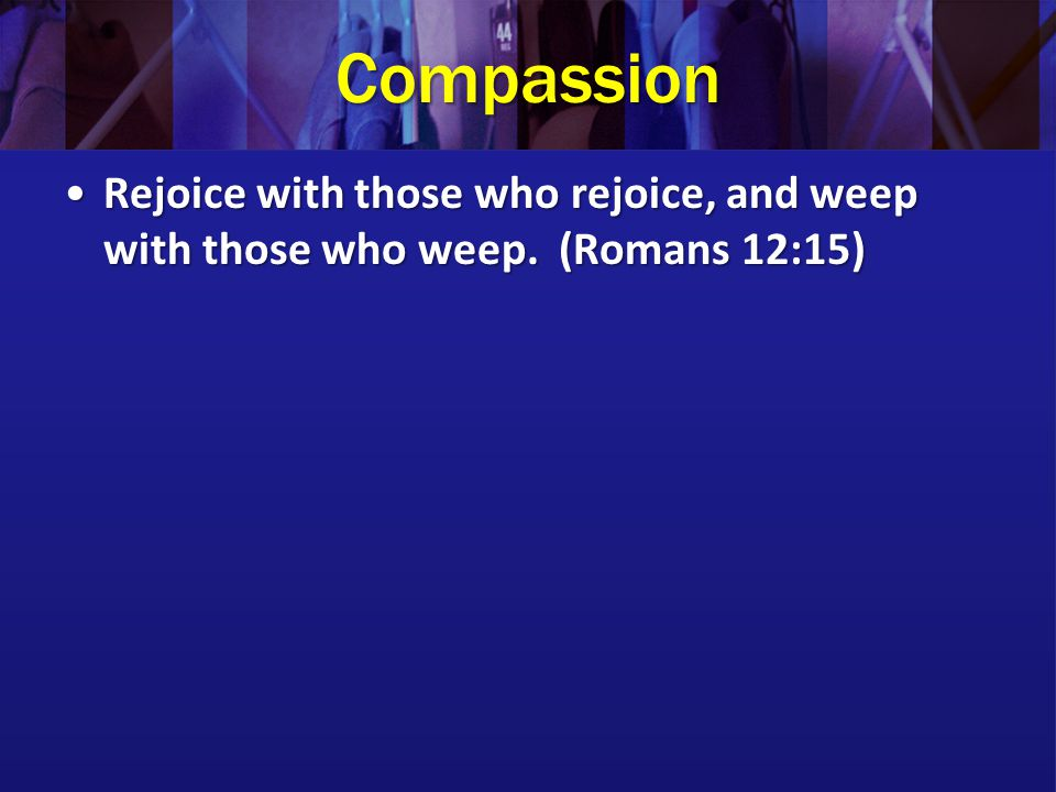 Compassion Rejoice with those who rejoice, and weep with those who weep. (Romans 12:15)