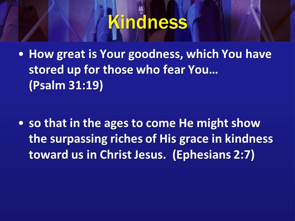 Kindness How great is Your goodness, which You have stored up for those who fear You… (Psalm 31:19)