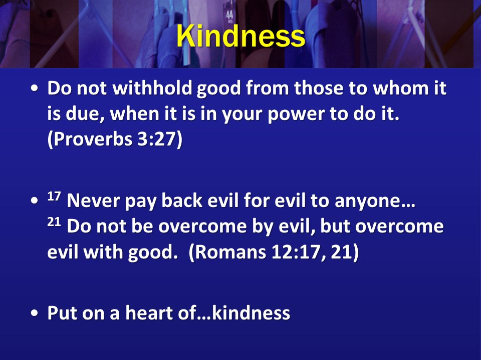 Kindness Do not withhold good from those to whom it is due, when it is in your power to do it. (Proverbs 3:27)