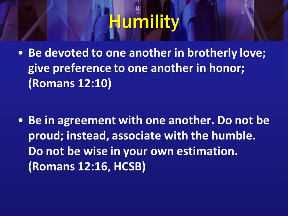 Humility Be devoted to one another in brotherly love; give preference to one another in honor; (Romans 12:10)