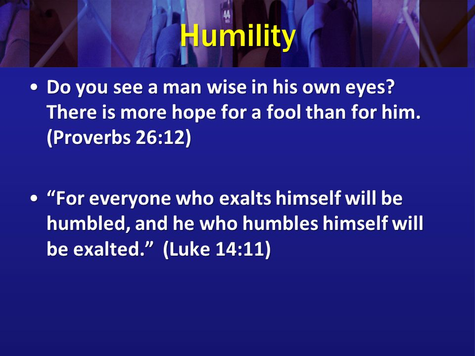 Humility Do you see a man wise in his own eyes There is more hope for a fool than for him. (Proverbs 26:12)