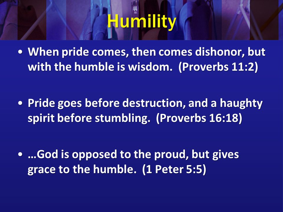 Humility When pride comes, then comes dishonor, but with the humble is wisdom. (Proverbs 11:2)