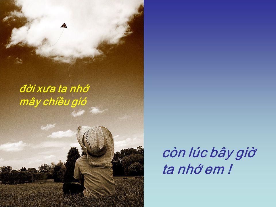 đời xưa ta nhớ mây chiều gió còn lúc bây giờ ta nhớ em !