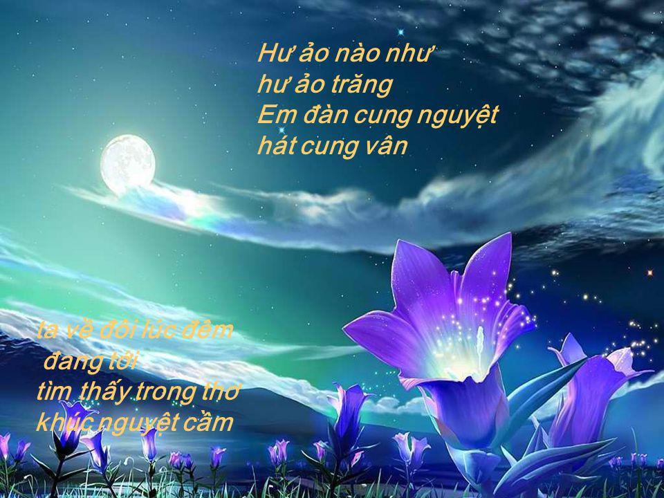 Hư ảo nào như hư ảo trăng Em đàn cung nguyệt. hát cung vân. ta về đôi lúc đêm. đang tới tìm thấy trong thơ.