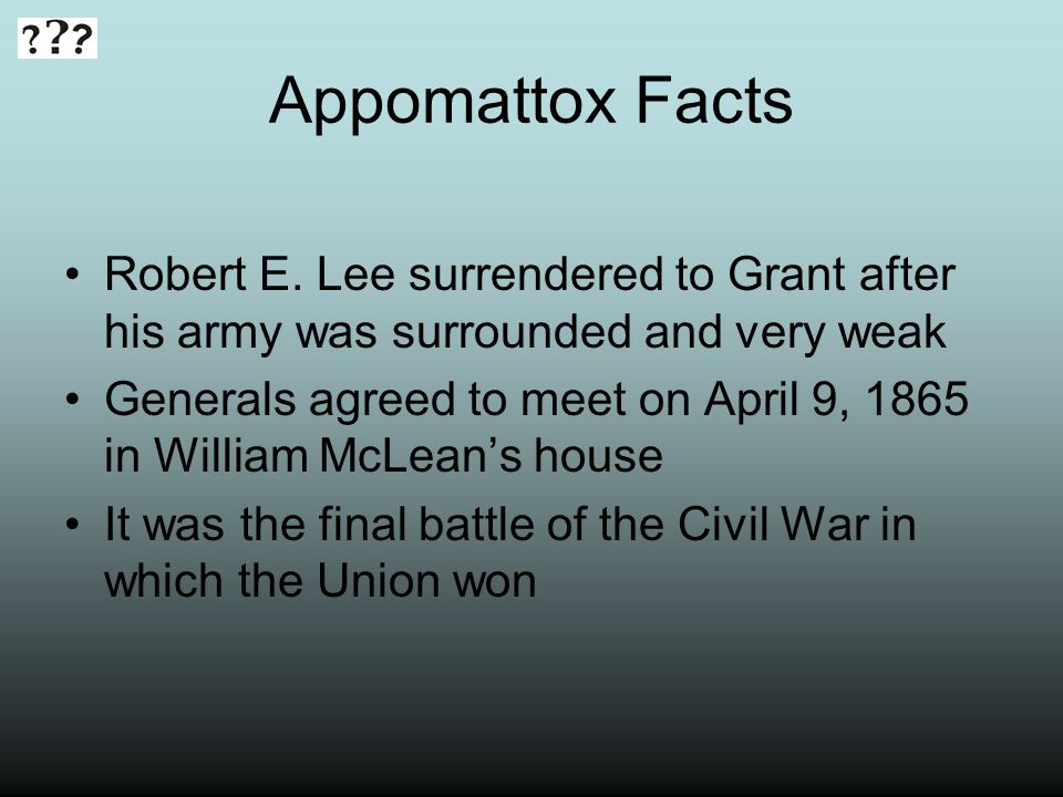 Appomattox Facts Robert E. Lee surrendered to Grant after his army was surrounded and very weak.