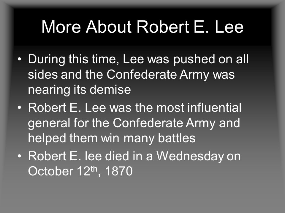 More About Robert E. Lee During this time, Lee was pushed on all sides and the Confederate Army was nearing its demise.