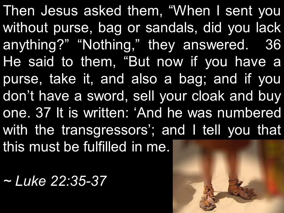 Then Jesus asked them, When I sent you without purse, bag or sandals, did you lack anything Nothing, they answered. 36 He said to them, But now if you have a purse, take it, and also a bag; and if you don't have a sword, sell your cloak and buy one. 37 It is written: 'And he was numbered with the transgressors'; and I tell you that this must be fulfilled in me.