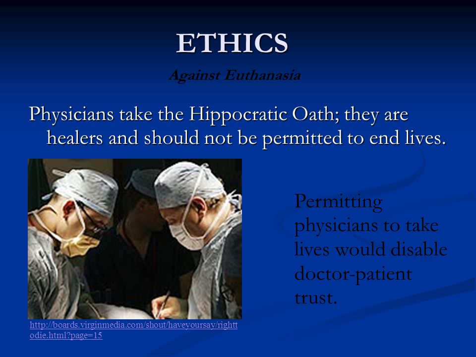 ETHICS Against Euthanasia. Physicians take the Hippocratic Oath; they are healers and should not be permitted to end lives.