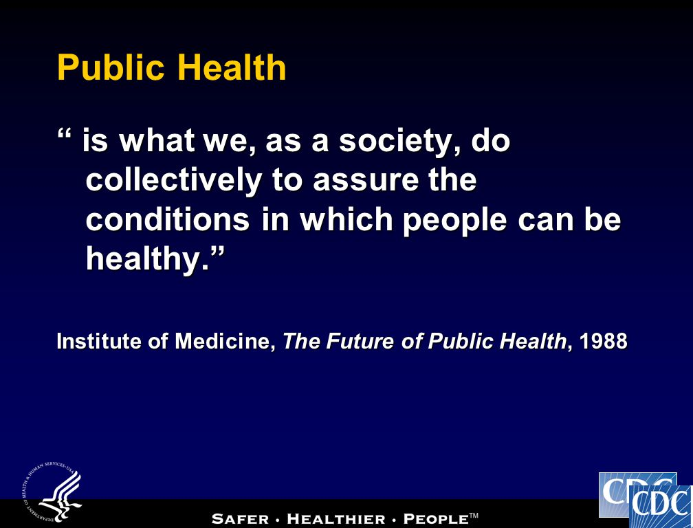 Public Health is what we, as a society, do collectively to assure the conditions in which people can be healthy.